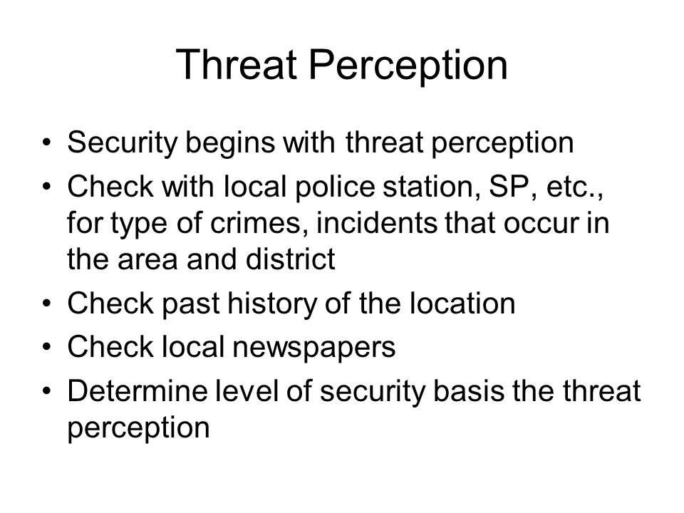 Threat Perception Security begins with threat perception Check with local police station, SP, etc., for type of crimes, incidents that occur in the ar