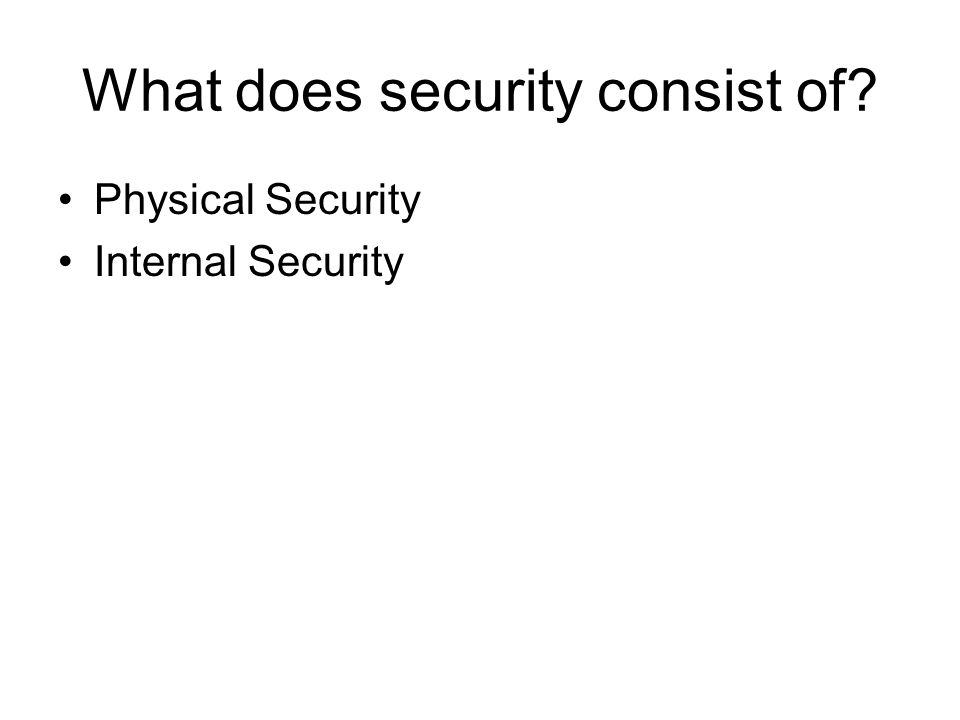 What does security consist of? Physical Security Internal Security