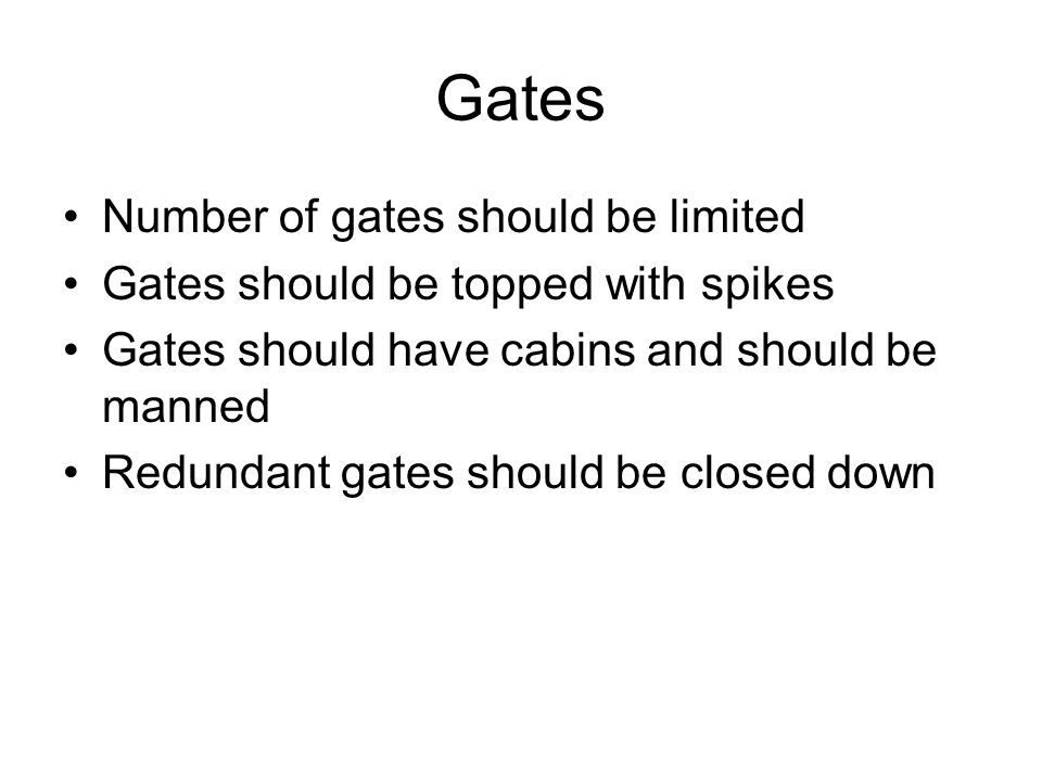 Gates Number of gates should be limited Gates should be topped with spikes Gates should have cabins and should be manned Redundant gates should be clo