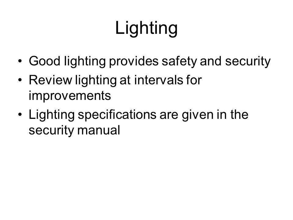 Lighting Good lighting provides safety and security Review lighting at intervals for improvements Lighting specifications are given in the security ma