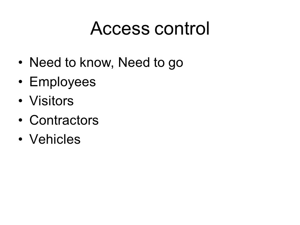 Access control Need to know, Need to go Employees Visitors Contractors Vehicles