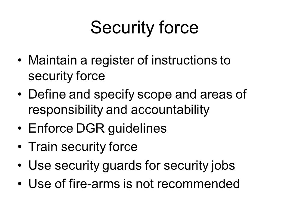 Security force Maintain a register of instructions to security force Define and specify scope and areas of responsibility and accountability Enforce D