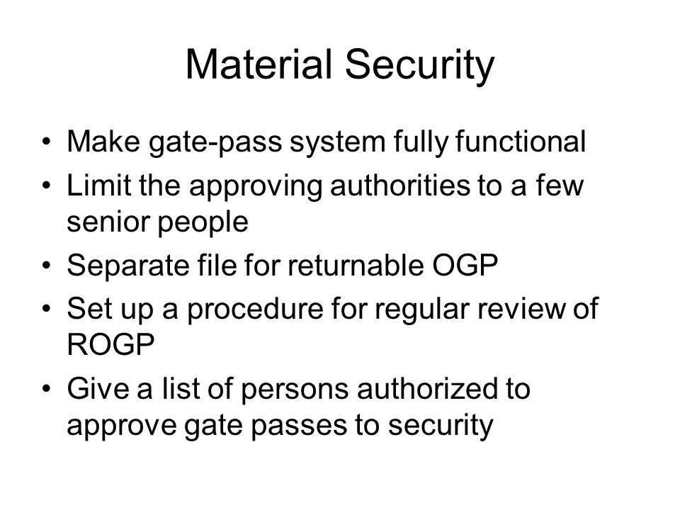 Material Security Make gate-pass system fully functional Limit the approving authorities to a few senior people Separate file for returnable OGP Set u