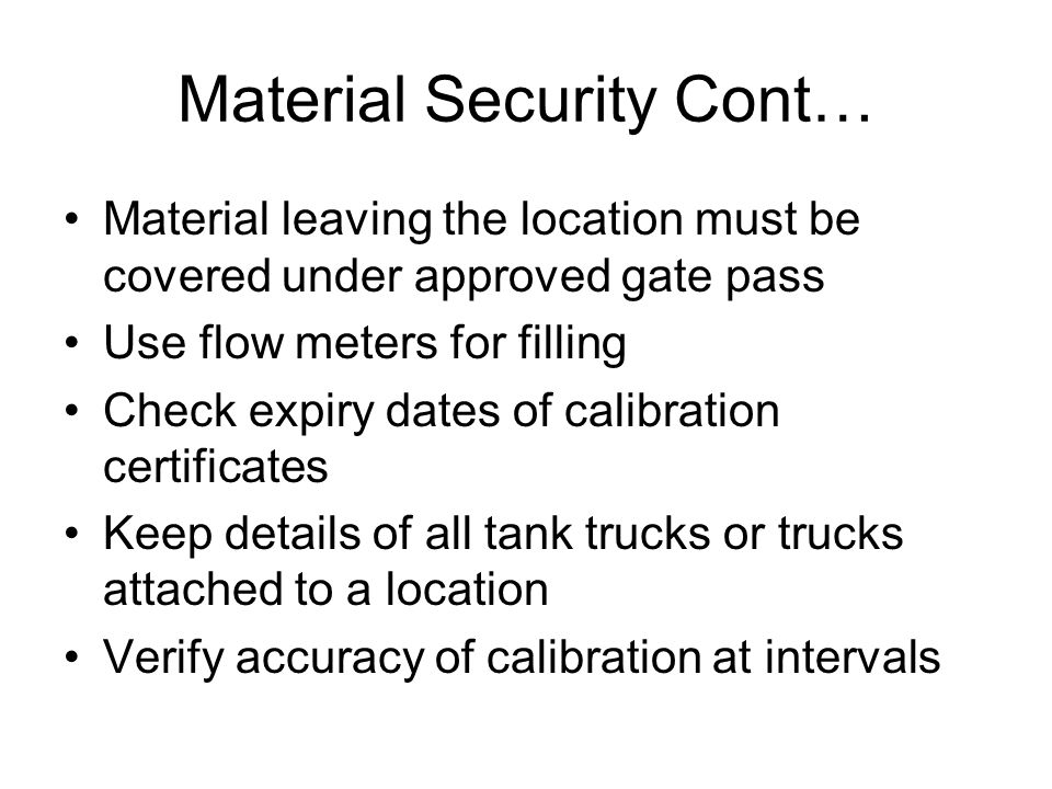 Material Security Cont… Material leaving the location must be covered under approved gate pass Use flow meters for filling Check expiry dates of calib