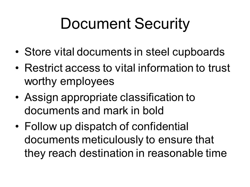 Document Security Store vital documents in steel cupboards Restrict access to vital information to trust worthy employees Assign appropriate classific