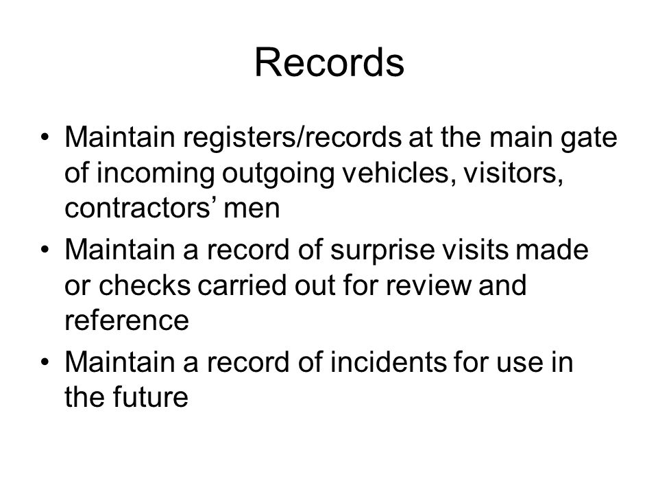 Records Maintain registers/records at the main gate of incoming outgoing vehicles, visitors, contractors' men Maintain a record of surprise visits mad