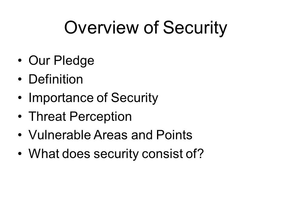 Overview of Security Our Pledge Definition Importance of Security Threat Perception Vulnerable Areas and Points What does security consist of?