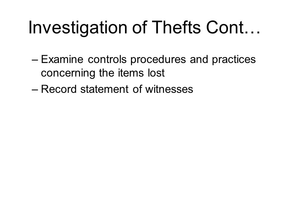 Investigation of Thefts Cont… –Examine controls procedures and practices concerning the items lost –Record statement of witnesses
