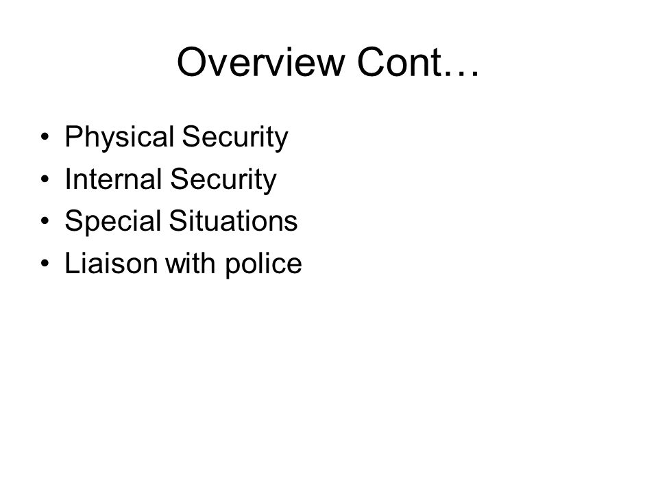 Overview Cont… Physical Security Internal Security Special Situations Liaison with police