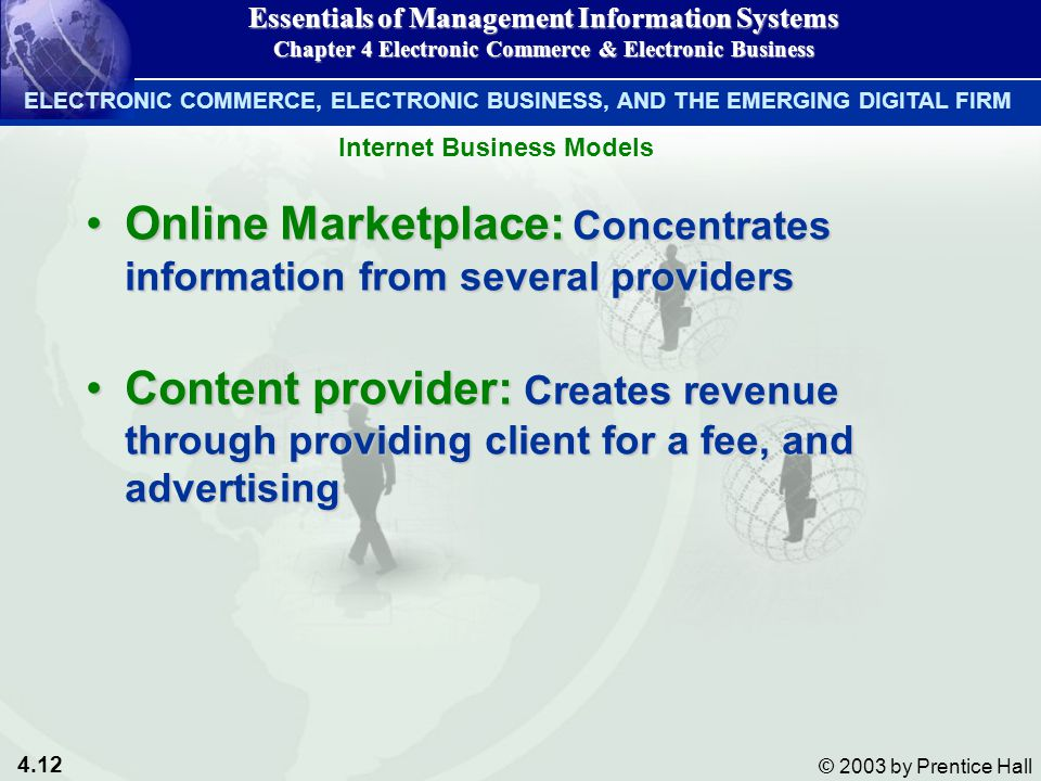 4.12 © 2003 by Prentice Hall Online Marketplace: Concentrates information from several providersOnline Marketplace: Concentrates information from several providers Content provider: Creates revenue through providing client for a fee, and advertisingContent provider: Creates revenue through providing client for a fee, and advertising Essentials of Management Information Systems Chapter 4 Electronic Commerce & Electronic Business Internet Business Models ELECTRONIC COMMERCE, ELECTRONIC BUSINESS, AND THE EMERGING DIGITAL FIRM