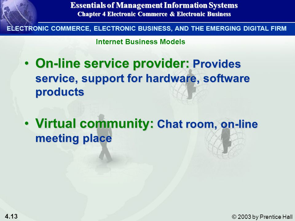 4.13 © 2003 by Prentice Hall On-line service provider: Provides service, support for hardware, software productsOn-line service provider: Provides service, support for hardware, software products Virtual community: Chat room, on-line meeting placeVirtual community: Chat room, on-line meeting place Essentials of Management Information Systems Chapter 4 Electronic Commerce & Electronic Business Internet Business Models ELECTRONIC COMMERCE, ELECTRONIC BUSINESS, AND THE EMERGING DIGITAL FIRM