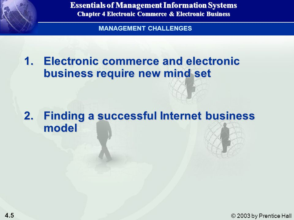 4.5 © 2003 by Prentice Hall 1.Electronic commerce and electronic business require new mind set 2.Finding a successful Internet business model MANAGEMENT CHALLENGES Essentials of Management Information Systems Chapter 4 Electronic Commerce & Electronic Business