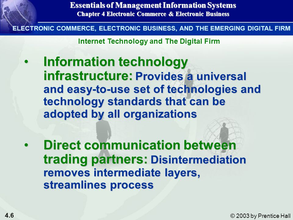 4.6 © 2003 by Prentice Hall Internet Technology and The Digital Firm Information technology infrastructure: Provides a universal and easy-to-use set of technologies and technology standards that can be adopted by all organizationsInformation technology infrastructure: Provides a universal and easy-to-use set of technologies and technology standards that can be adopted by all organizations Direct communication between trading partners: Disintermediation removes intermediate layers, streamlines processDirect communication between trading partners: Disintermediation removes intermediate layers, streamlines process Essentials of Management Information Systems Chapter 4 Electronic Commerce & Electronic Business ELECTRONIC COMMERCE, ELECTRONIC BUSINESS, AND THE EMERGING DIGITAL FIRM