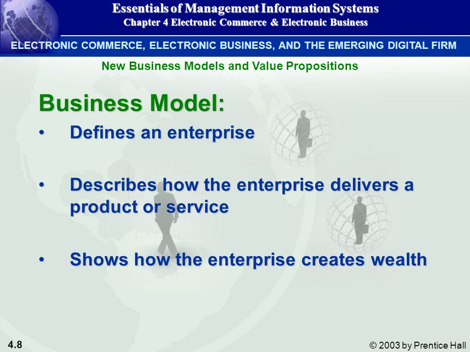 4.8 © 2003 by Prentice Hall Business Model: Defines an enterpriseDefines an enterprise Describes how the enterprise delivers a product or serviceDescribes how the enterprise delivers a product or service Shows how the enterprise creates wealthShows how the enterprise creates wealth Essentials of Management Information Systems Chapter 4 Electronic Commerce & Electronic Business New Business Models and Value Propositions ELECTRONIC COMMERCE, ELECTRONIC BUSINESS, AND THE EMERGING DIGITAL FIRM