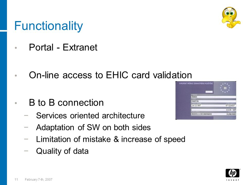 11February 7-th, 2007 Functionality Portal - Extranet On-line access to EHIC card validation B to B connection −Services oriented architecture −Adaptation of SW on both sides −Limitation of mistake & increase of speed −Quality of data