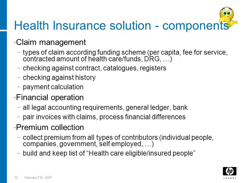 13February 7-th, 2007 Health Insurance solution - components Claim management −types of claim according funding scheme (per capita, fee for service, contracted amount of health care/funds, DRG, …) −checking against contract, catalogues, registers −checking against history −payment calculation Financial operation −all legal accounting requirements, general ledger, bank −pair invoices with claims, process financial differences Premium collection −collect premium from all types of contributors (individual people, companies, government, self employed, …) −build and keep list of Health care eligible/insured people