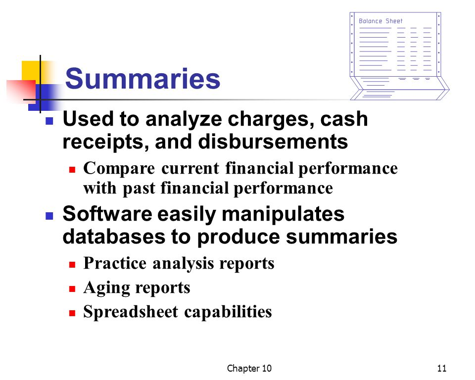 Chapter 1011 Summaries Used to analyze charges, cash receipts, and disbursements Compare current financial performance with past financial performance Software easily manipulates databases to produce summaries Practice analysis reports Aging reports Spreadsheet capabilities