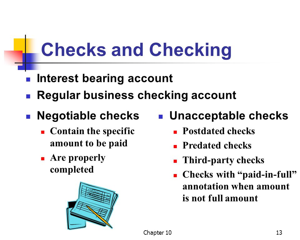 Chapter 1013 Checks and Checking Interest bearing account Regular business checking account Negotiable checks Contain the specific amount to be paid Are properly completed Unacceptable checks Postdated checks Predated checks Third-party checks Checks with paid-in-full annotation when amount is not full amount