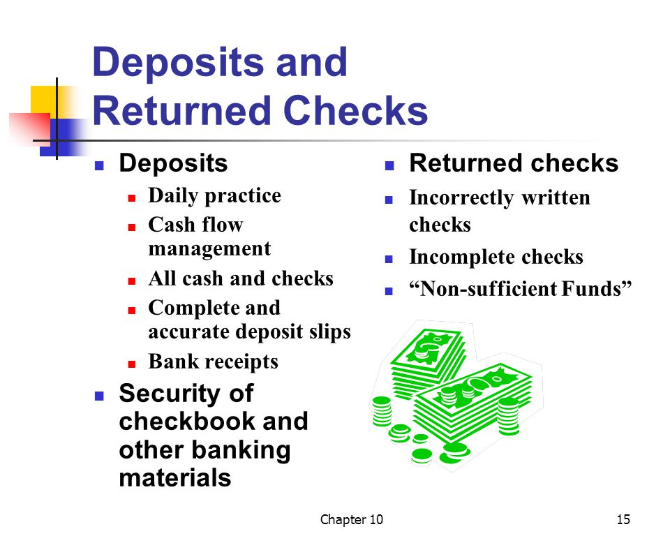 Chapter 1015 Deposits and Returned Checks Deposits Daily practice Cash flow management All cash and checks Complete and accurate deposit slips Bank receipts Security of checkbook and other banking materials Returned checks Incorrectly written checks Incomplete checks Non-sufficient Funds