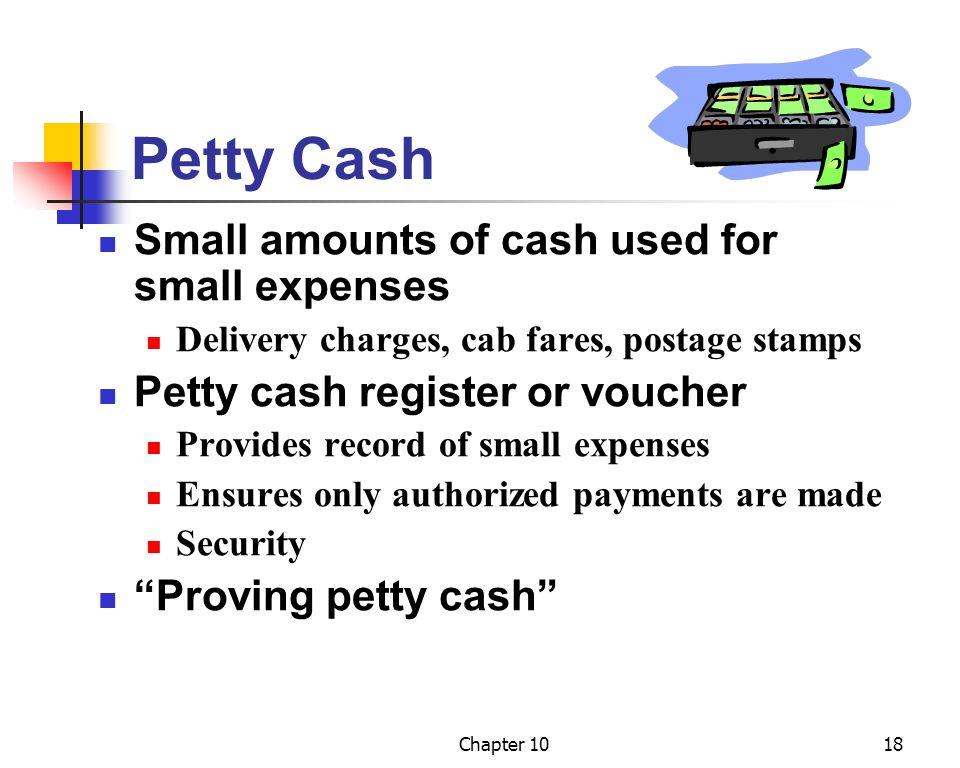 Chapter 1018 Petty Cash Small amounts of cash used for small expenses Delivery charges, cab fares, postage stamps Petty cash register or voucher Provides record of small expenses Ensures only authorized payments are made Security Proving petty cash