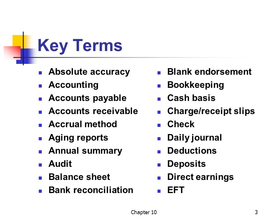 Chapter 103 Key Terms Absolute accuracy Accounting Accounts payable Accounts receivable Accrual method Aging reports Annual summary Audit Balance sheet Bank reconciliation Blank endorsement Bookkeeping Cash basis Charge/receipt slips Check Daily journal Deductions Deposits Direct earnings EFT