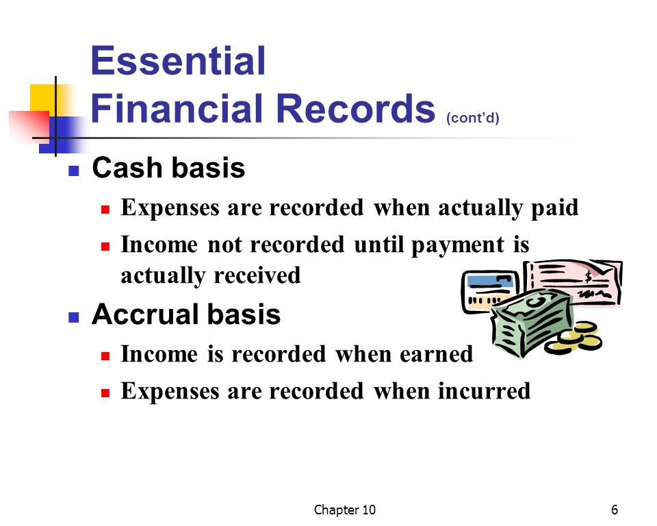 Chapter 106 Essential Financial Records (cont'd) Cash basis Expenses are recorded when actually paid Income not recorded until payment is actually received Accrual basis Income is recorded when earned Expenses are recorded when incurred