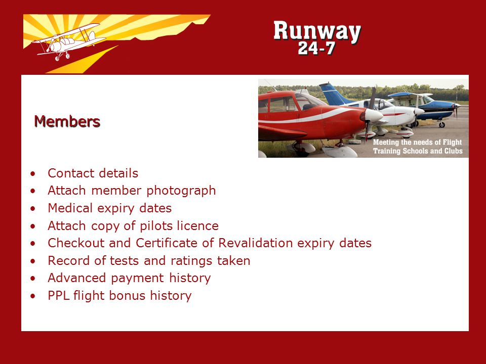 Members Contact details Attach member photograph Medical expiry dates Attach copy of pilots licence Checkout and Certificate of Revalidation expiry dates Record of tests and ratings taken Advanced payment history PPL flight bonus history