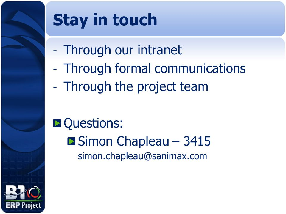Stay in touch - Through our intranet - Through formal communications - Through the project team Questions: Simon Chapleau – 3415 simon.chapleau@sanima