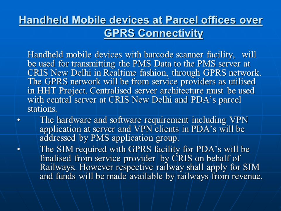 Handheld Mobile devices at Parcel offices over GPRS Connectivity Handheld mobile devices with barcode scanner facility, will be used for transmitting the PMS Data to the PMS server at CRIS New Delhi in Realtime fashion, through GPRS network.