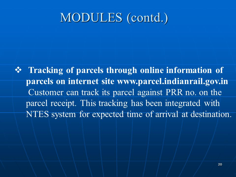 20  Tracking of parcels through online information of parcels on internet site www.parcel.indianrail.gov.in Customer can track its parcel against PRR no.