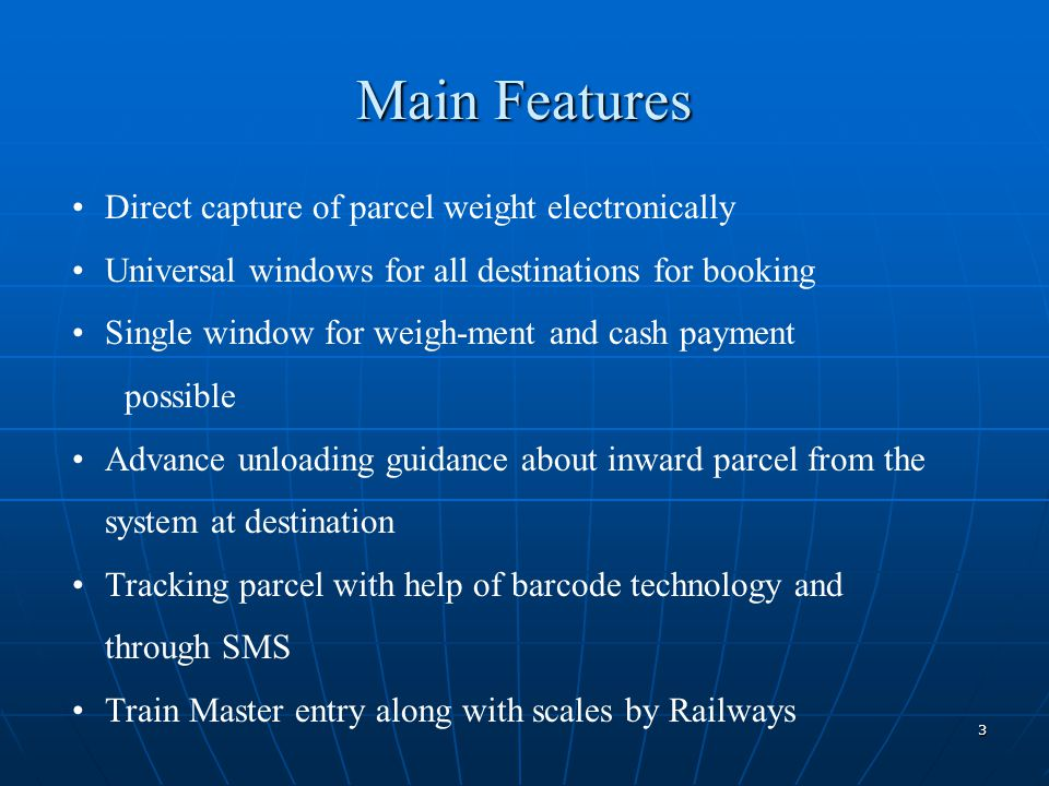 3 Main Features Direct capture of parcel weight electronically Universal windows for all destinations for booking Single window for weigh-ment and cash payment possible Advance unloading guidance about inward parcel from the system at destination Tracking parcel with help of barcode technology and through SMS Train Master entry along with scales by Railways
