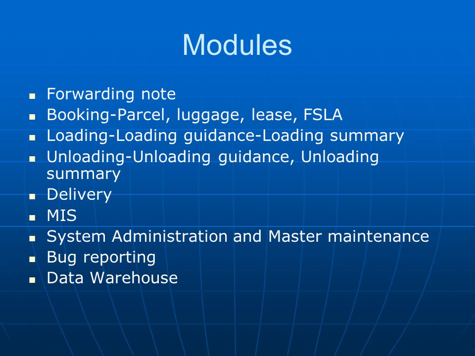 Modules Forwarding note Booking-Parcel, luggage, lease, FSLA Loading-Loading guidance-Loading summary Unloading-Unloading guidance, Unloading summary Delivery MIS System Administration and Master maintenance Bug reporting Data Warehouse