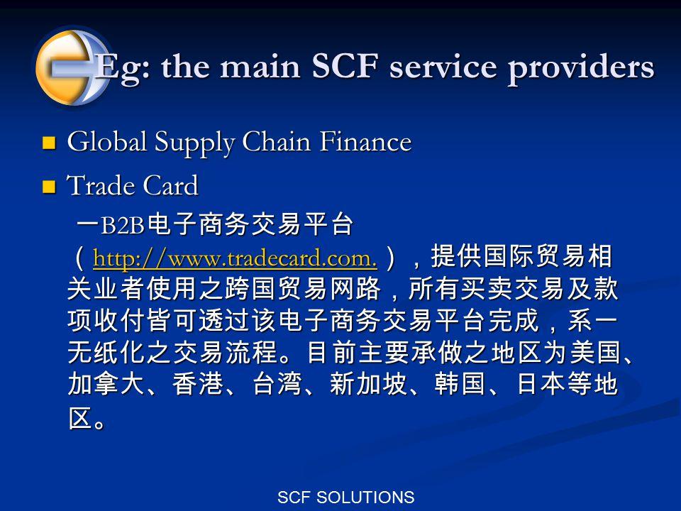 SCF SOLUTIONS Eg: the main SCF service providers Global Supply Chain Finance Global Supply Chain Finance Trade Card Trade Card 一 B2B 电子商务交易平台 ( http:/
