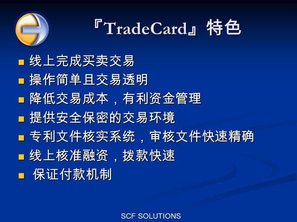 SCF SOLUTIONS 『 TradeCard 』特色 线上完成买卖交易 线上完成买卖交易 操作简单且交易透明 操作简单且交易透明 降低交易成本,有利资金管理 降低交易成本,有利资金管理 提供安全保密的交易环境 提供安全保密的交易环境 专利文件核实系统,审核文件快速精确 专利文件核实系统,审核文