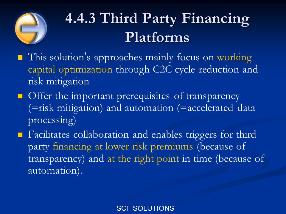 SCF SOLUTIONS 4.4.3 Third Party Financing Platforms This solution ' s approaches mainly focus on working capital optimization through C2C cycle reduction and risk mitigation Offer the important prerequisites of transparency (=risk mitigation) and automation (=accelerated data processing) Facilitates collaboration and enables triggers for third party financing at lower risk premiums (because of transparency) and at the right point in time (because of automation).