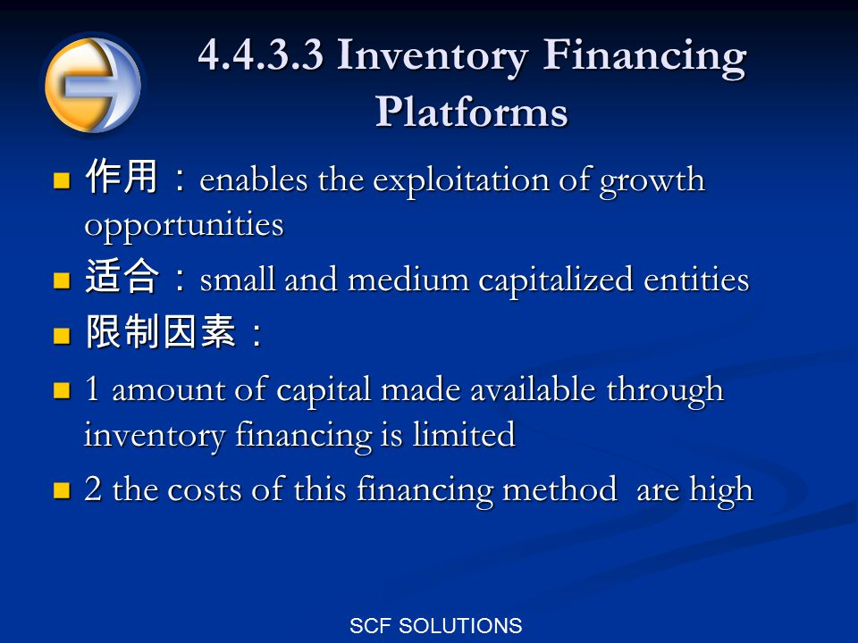SCF SOLUTIONS 4.4.3.3 Inventory Financing Platforms 作用: enables the exploitation of growth opportunities 作用: enables the exploitation of growth opportunities 适合: small and medium capitalized entities 适合: small and medium capitalized entities 限制因素: 限制因素: 1 amount of capital made available through inventory financing is limited 1 amount of capital made available through inventory financing is limited 2 the costs of this financing method are high 2 the costs of this financing method are high