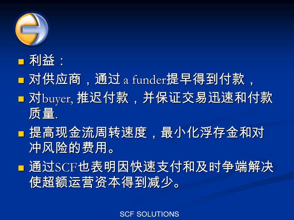 SCF SOLUTIONS 利益: 利益: 对供应商,通过 a funder 提早得到付款, 对供应商,通过 a funder 提早得到付款, 对 buyer, 推迟付款,并保证交易迅速和付款 质量. 对 buyer, 推迟付款,并保证交易迅速和付款 质量. 提高现金流周转速度,最小化浮存金和对 冲
