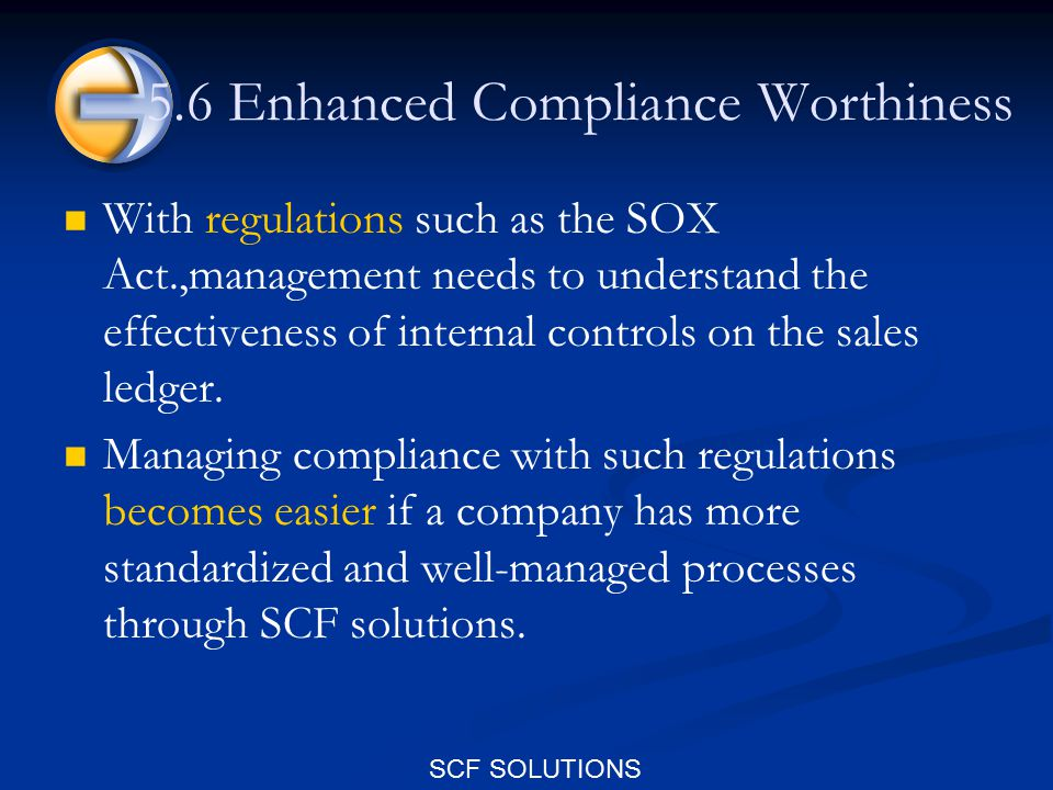 SCF SOLUTIONS 5.6 Enhanced Compliance Worthiness With regulations such as the SOX Act.,management needs to understand the effectiveness of internal controls on the sales ledger.