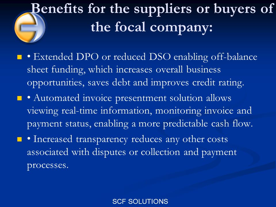 SCF SOLUTIONS Benefits for the suppliers or buyers of the focal company: Extended DPO or reduced DSO enabling off-balance sheet funding, which increases overall business opportunities, saves debt and improves credit rating.