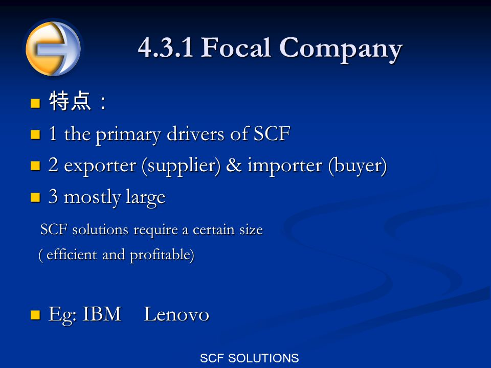 SCF SOLUTIONS 4.3.1 Focal Company 特点: 特点: 1 the primary drivers of SCF 1 the primary drivers of SCF 2 exporter (supplier) & importer (buyer) 2 exporter (supplier) & importer (buyer) 3 mostly large 3 mostly large SCF solutions require a certain size SCF solutions require a certain size ( efficient and profitable) ( efficient and profitable) Eg: IBM Lenovo Eg: IBM Lenovo