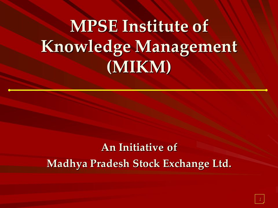 1 MPSE Institute of Knowledge Management (MIKM) An Initiative of Madhya Pradesh Stock Exchange Ltd.