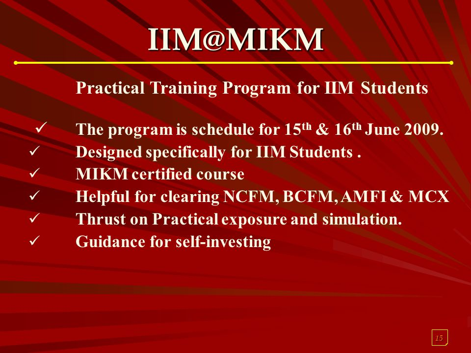 15 IIM@MIKM Practical Training Program for IIM Students The program is schedule for 15 th & 16 th June 2009. Designed specifically for IIM Students. M