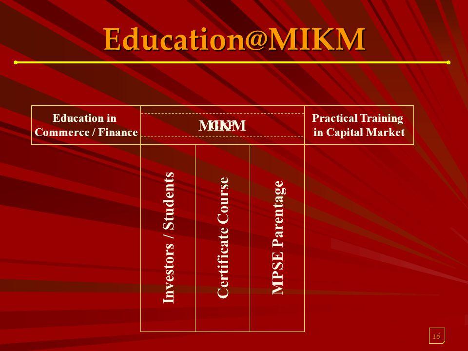 16 Education@MIKM Education in Commerce / Finance Practical Training in Capital Market MIKM GAP Investors / StudentsCertificate CourseMPSE Parentage
