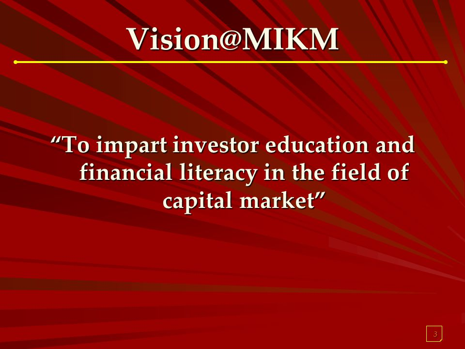 3 Vision@MIKM To impart investor education and financial literacy in the field of capital market