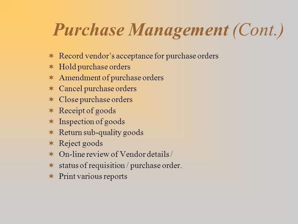 Purchase Management (Cont.)  Record vendor's acceptance for purchase orders  Hold purchase orders  Amendment of purchase orders  Cancel purchase orders  Close purchase orders  Receipt of goods  Inspection of goods  Return sub-quality goods  Reject goods  On-line review of Vendor details /  status of requisition / purchase order.