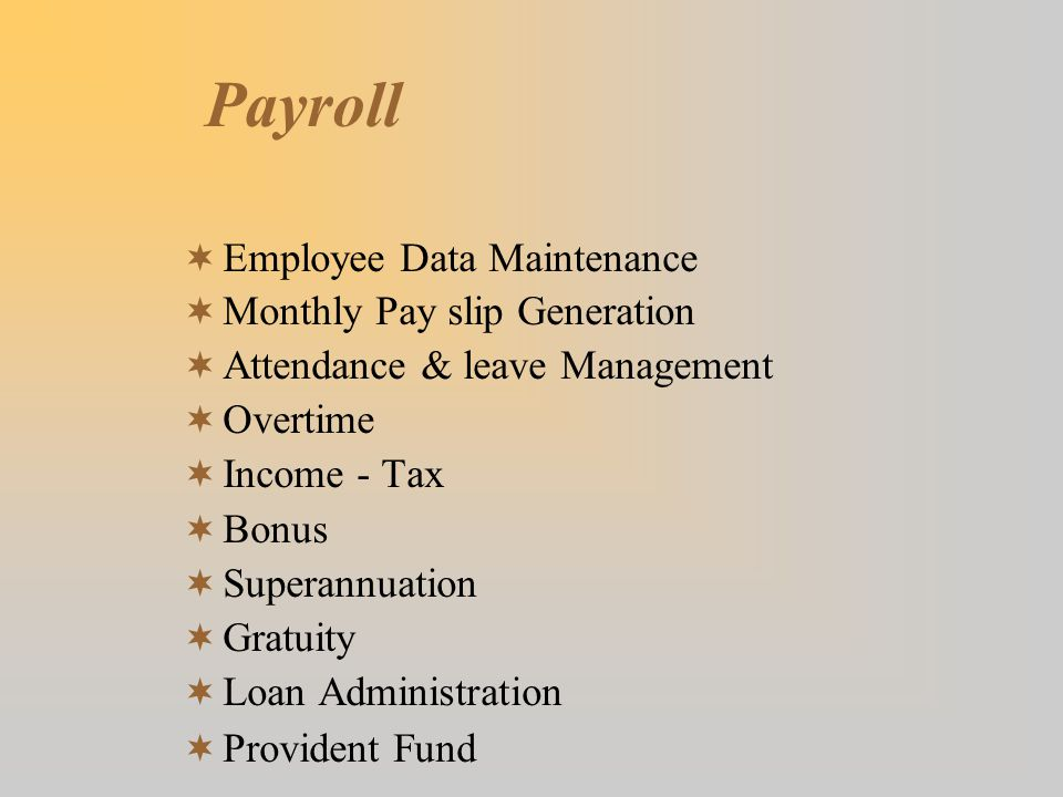 Payroll  Employee Data Maintenance  Monthly Pay slip Generation  Attendance & leave Management  Overtime  Income - Tax  Bonus  Superannuation  Gratuity  Loan Administration  Provident Fund