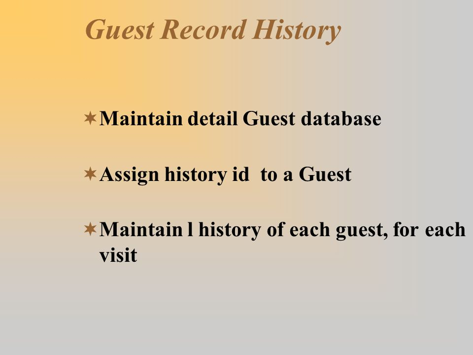 Guest Record History  Maintain detail Guest database  Assign history id to a Guest  Maintain l history of each guest, for each visit