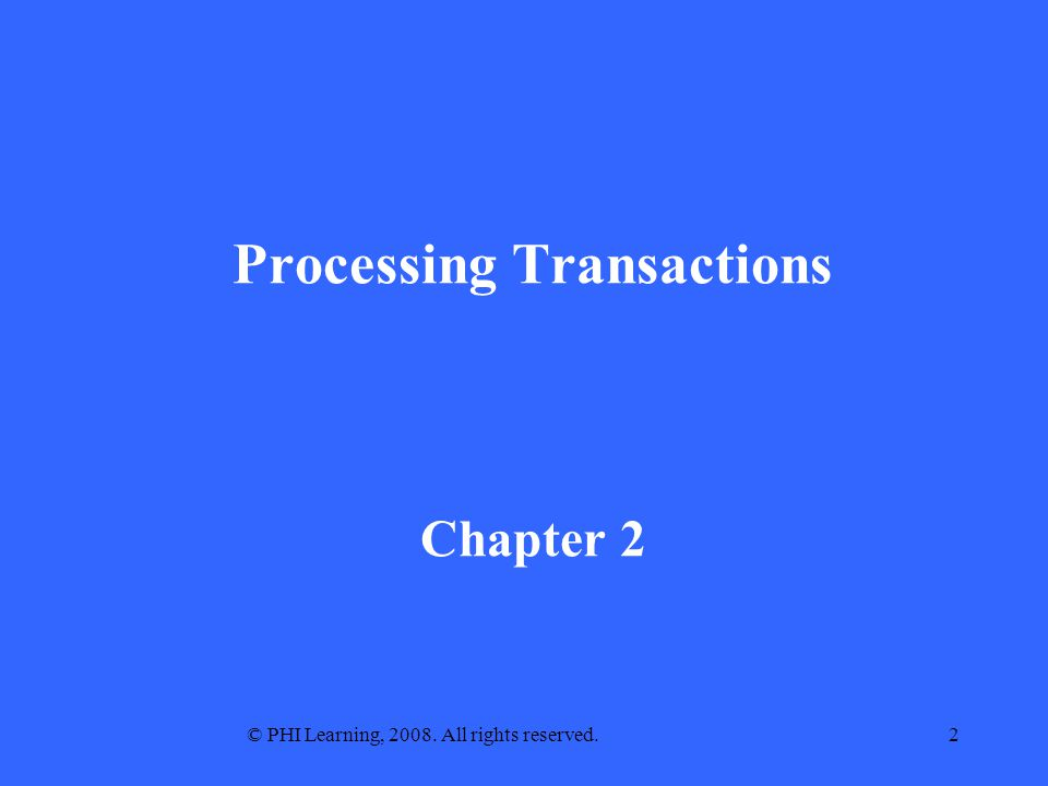© PHI Learning, 2008. All rights reserved.2 Processing Transactions Chapter 2