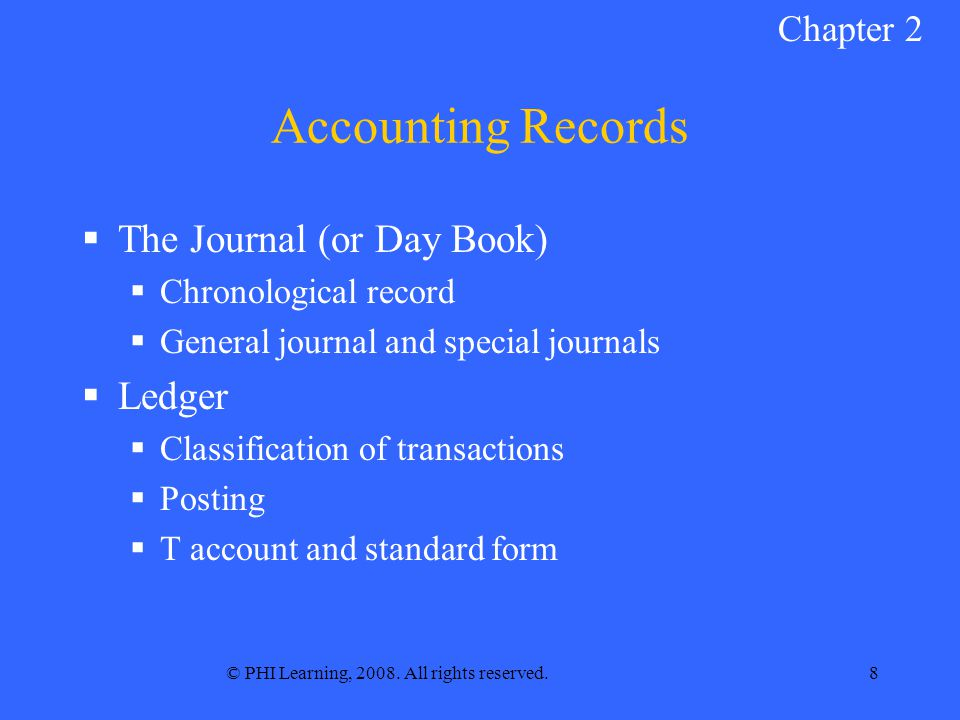 © PHI Learning, 2008. All rights reserved.8 Accounting Records  The Journal (or Day Book)  Chronological record  General journal and special journa