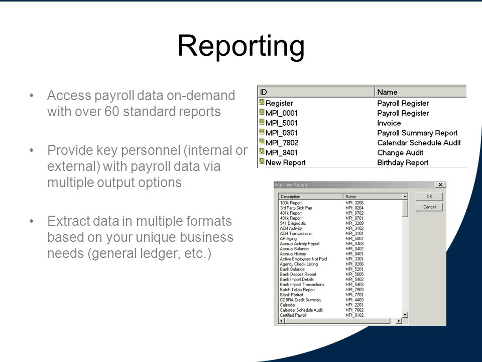 Reporting Access payroll data on-demand with over 60 standard reports Provide key personnel (internal or external) with payroll data via multiple output options Extract data in multiple formats based on your unique business needs (general ledger, etc.)